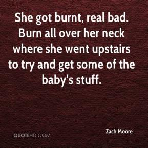 Zach Moore  - She got burnt, real bad. Burn all over her neck where she went upstairs to try and get some of the baby's stuff.