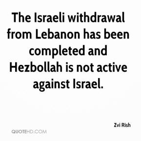 Zvi Rish  - The Israeli withdrawal from Lebanon has been completed and Hezbollah is not active against Israel.