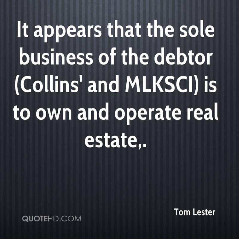 It appears that the sole business of the debtor (Collins' and MLKSCI) is to own and operate real estate.