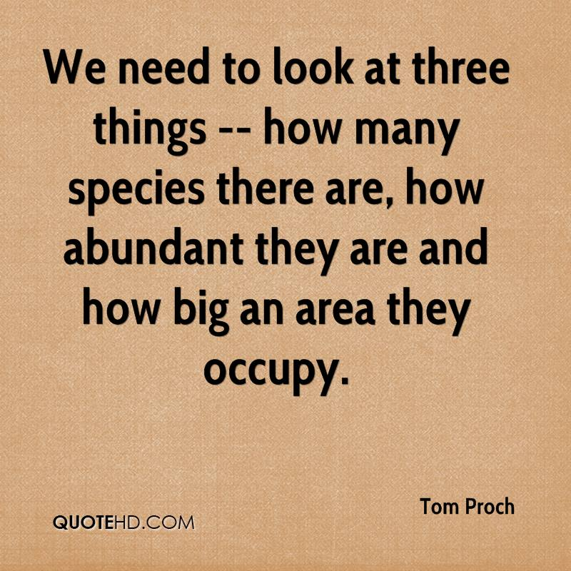 We need to look at three things -- how many species there are, how abundant they are and how big an area they occupy.