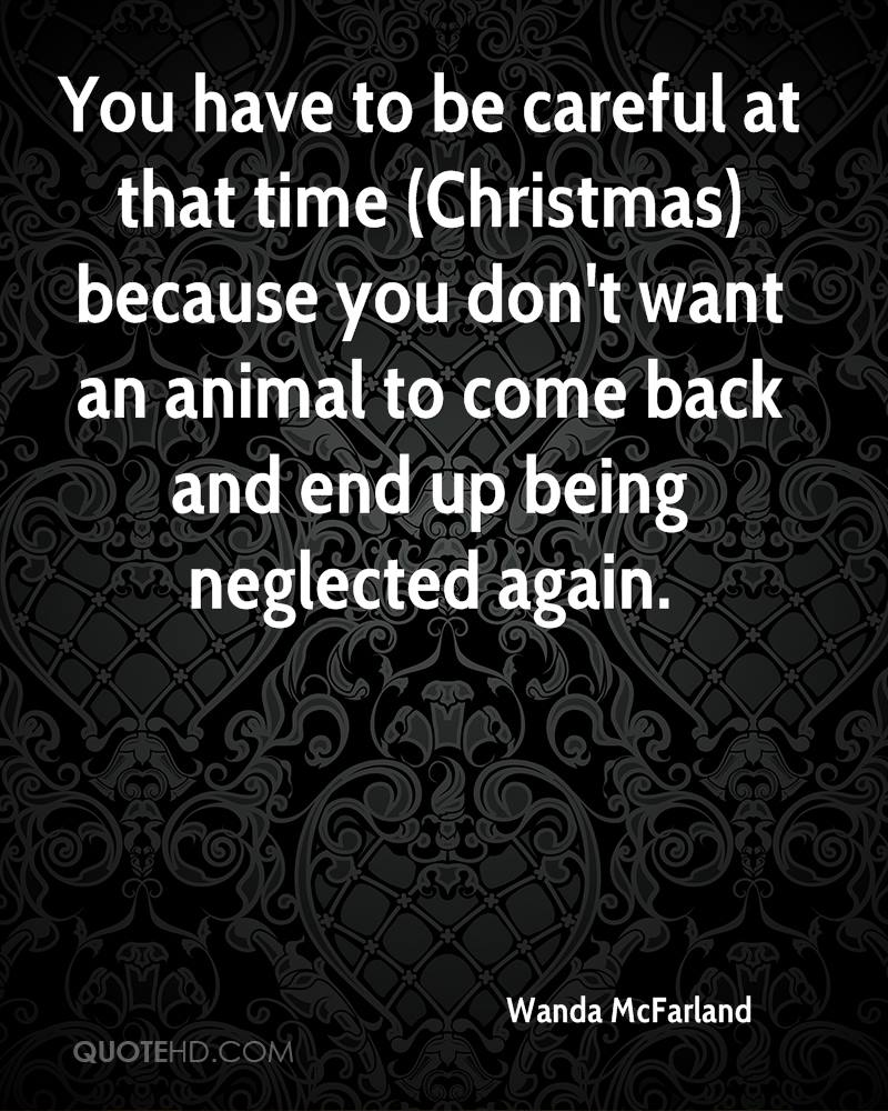 You have to be careful at that time (Christmas) because you don't want an animal to come back and end up being neglected again.