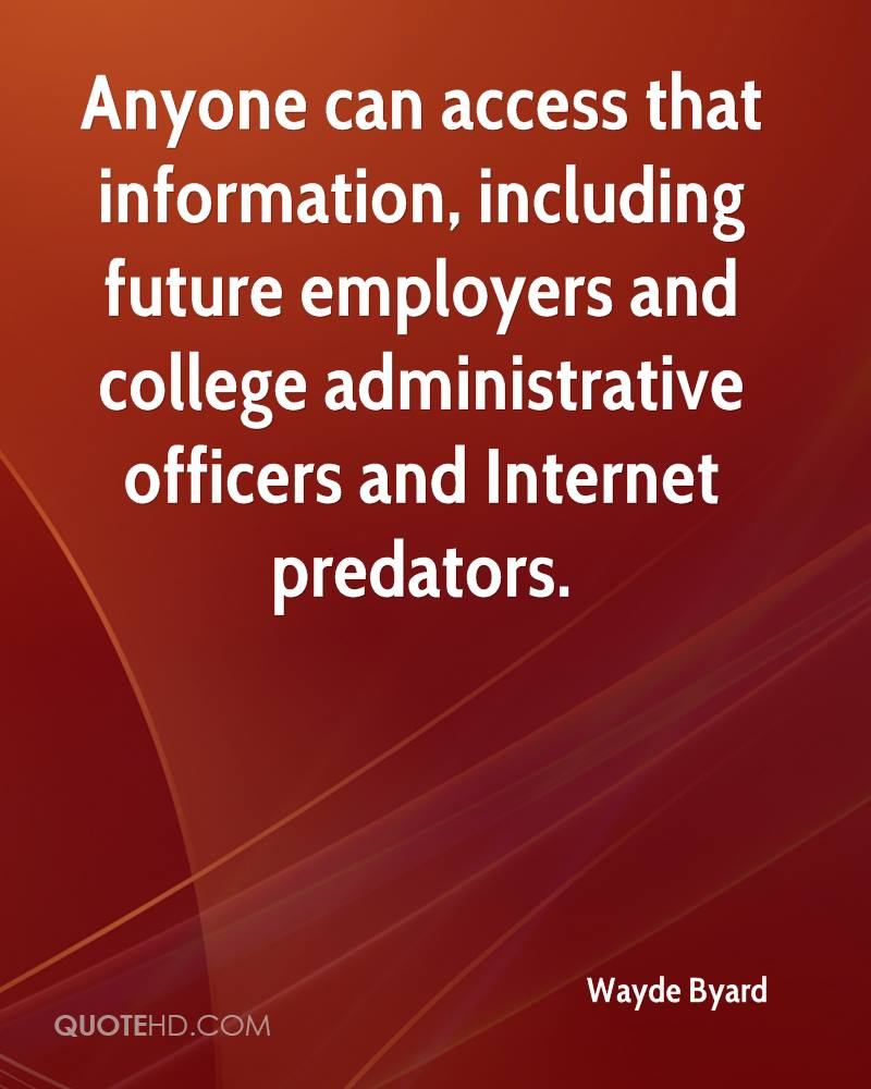 Anyone can access that information, including future employers and college administrative officers and Internet predators.