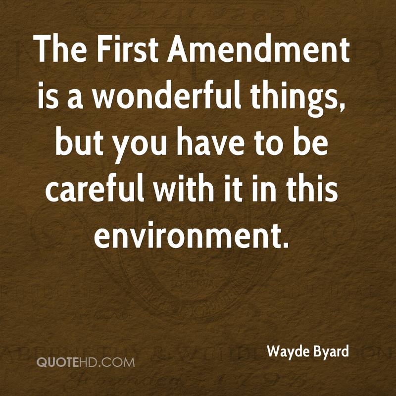 The First Amendment is a wonderful things, but you have to be careful with it in this environment.
