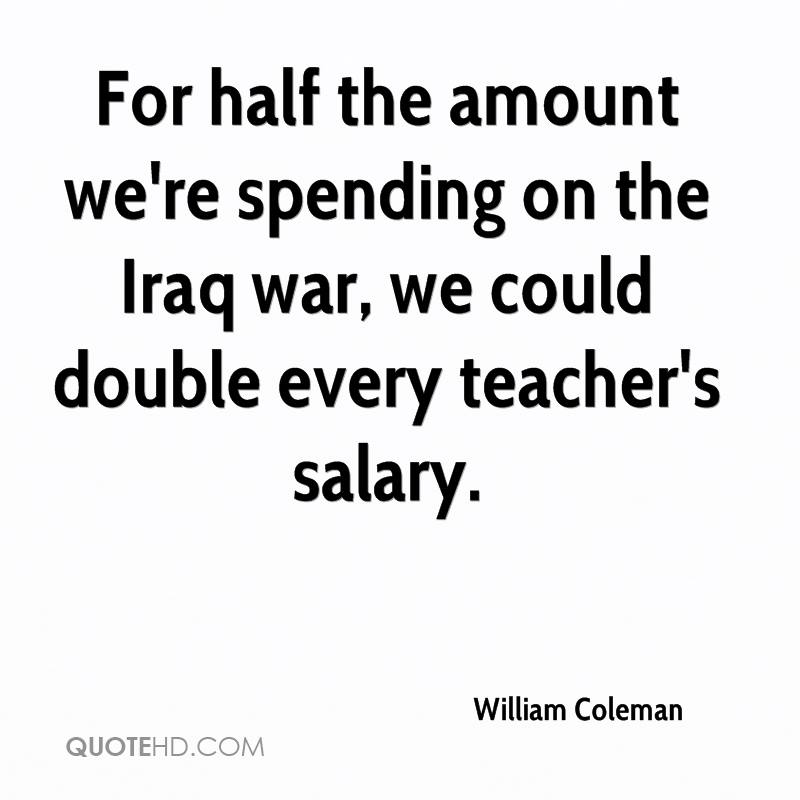 For half the amount we're spending on the Iraq war, we could double every teacher's salary.