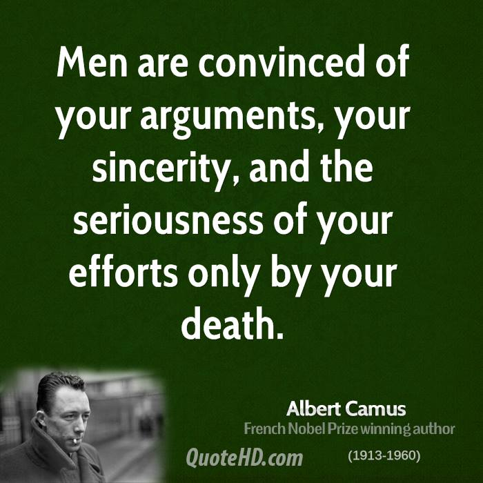 Men are convinced of your arguments, your sincerity, and the seriousness of your efforts only by your death.