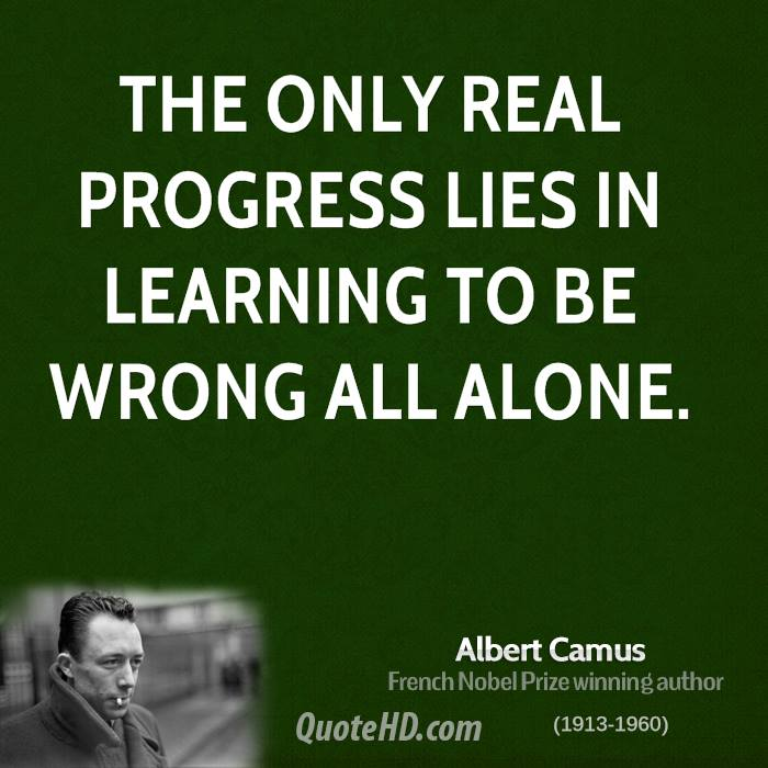 The only real progress lies in learning to be wrong all alone.