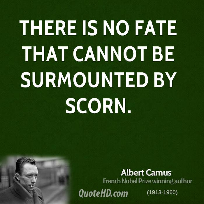 There is no fate that cannot be surmounted by scorn.