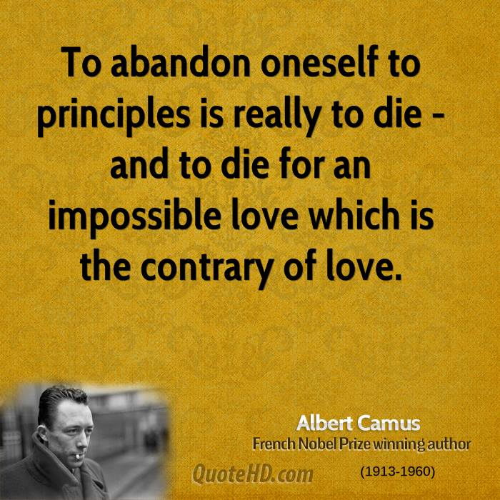 To abandon oneself to principles is really to die - and to die for an impossible love which is the contrary of love.