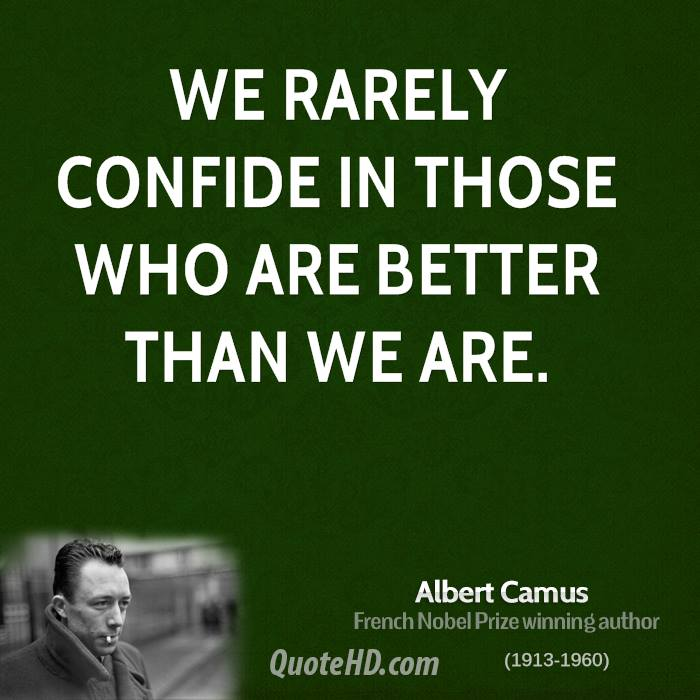 We rarely confide in those who are better than we are.