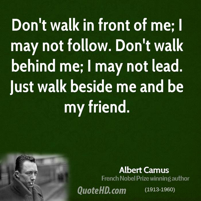 Don't walk in front of me; I may not follow. Don't walk behind me; I may not lead. Just walk beside me and be my friend.