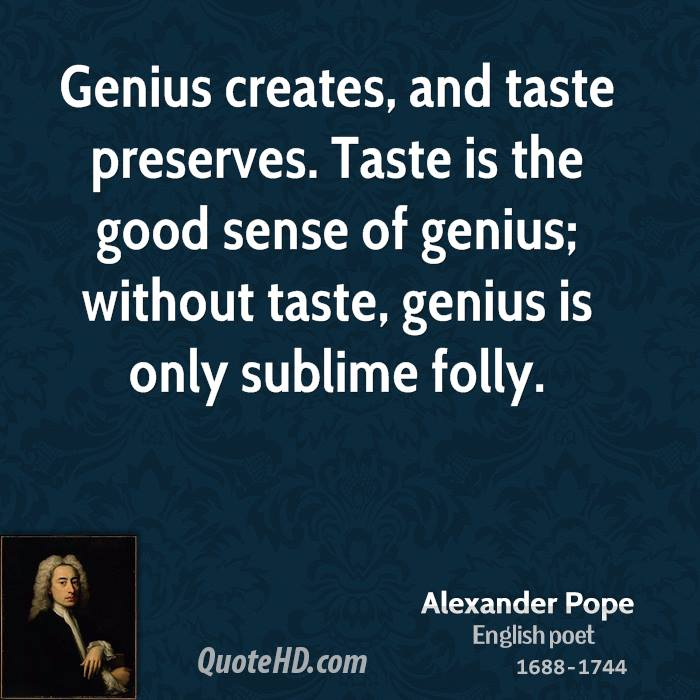 Genius creates, and taste preserves. Taste is the good sense of genius; without taste, genius is only sublime folly.