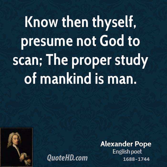 Know Then Thyself, Presume Not God To Scan; The Proper Study Of Mankind Is