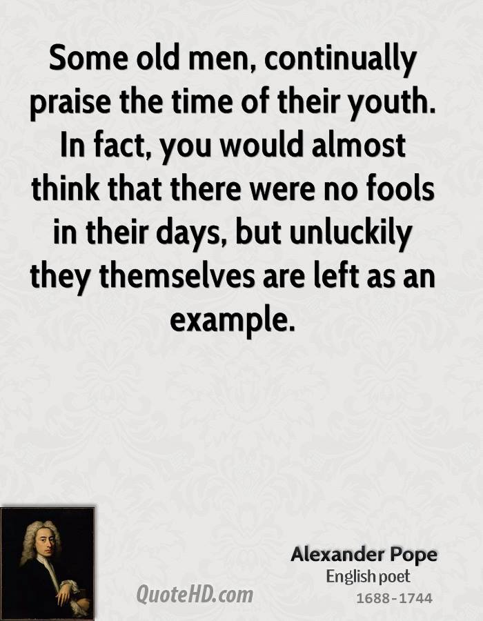 Some old men, continually praise the time of their youth. In fact, you would almost think that there were no fools in their days, but unluckily they themselves are left as an example.