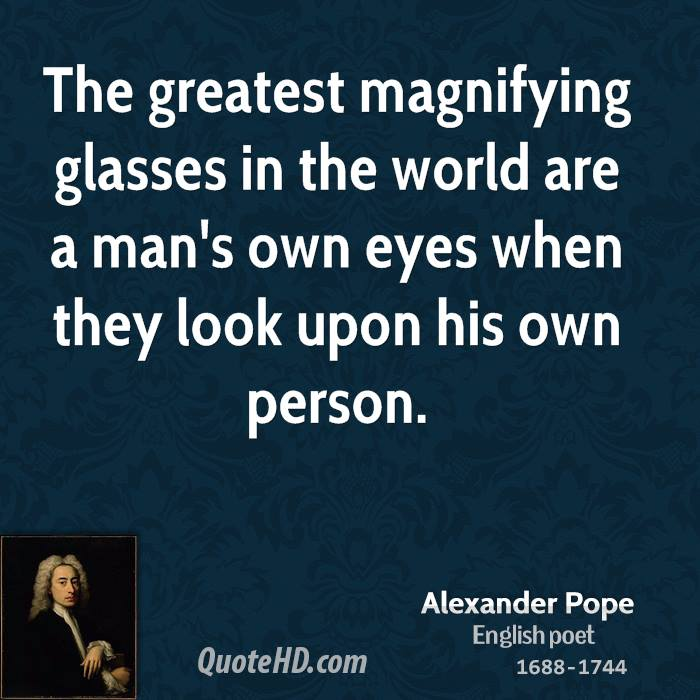The greatest magnifying glasses in the world are a man's own eyes when they look upon his own person.