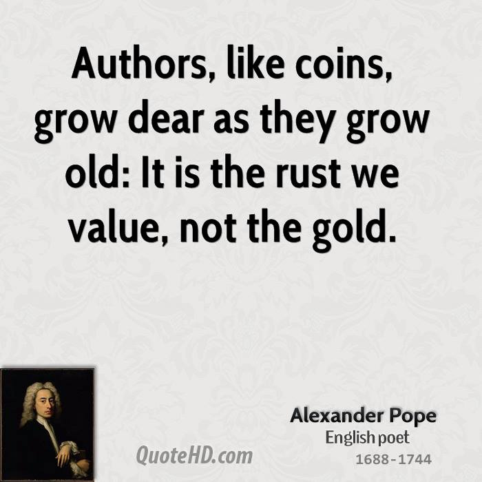 Authors, like coins, grow dear as they grow old: It is the rust we value, not the gold.