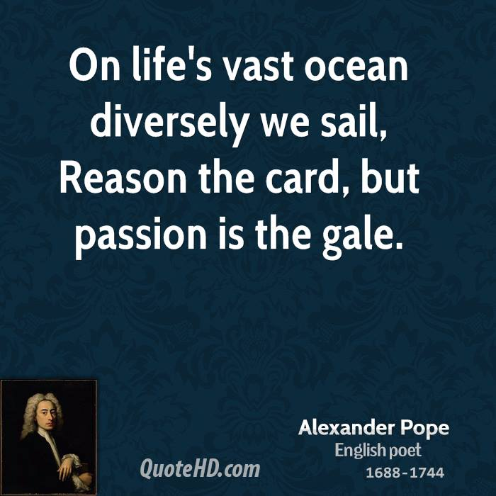 On life's vast ocean diversely we sail, Reason the card, but passion is the gale.