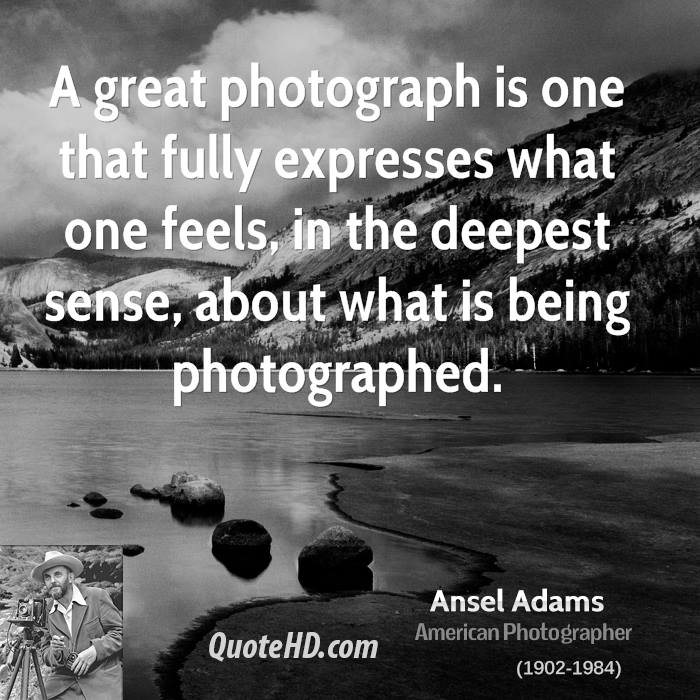 A great photograph is one that fully expresses what one feels, in the deepest sense, about what is being photographed.
