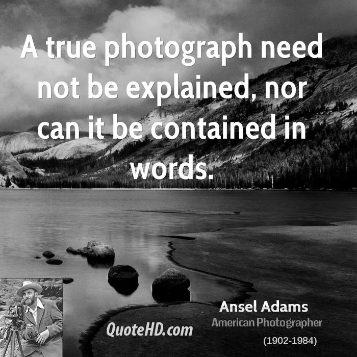 A true photograph need not be explained, nor can it be contained in words.