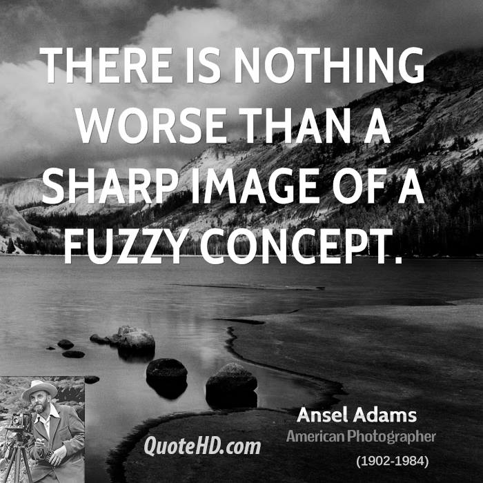 There is nothing worse than a sharp image of a fuzzy concept.