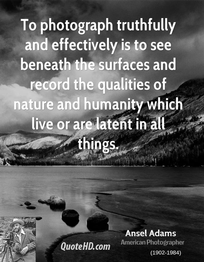 To photograph truthfully and effectively is to see beneath the surfaces and record the qualities of nature and humanity which live or are latent in all things.