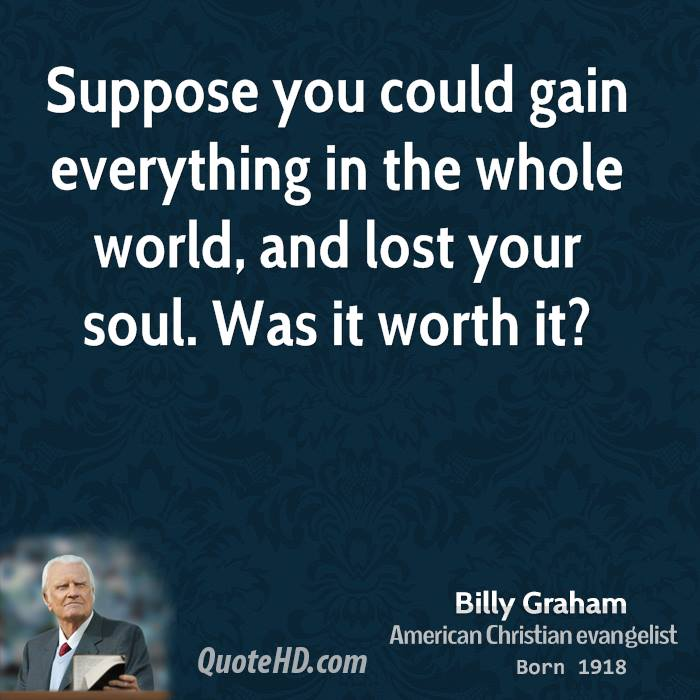 Suppose you could gain everything in the whole world, and lost your soul. Was it worth it?