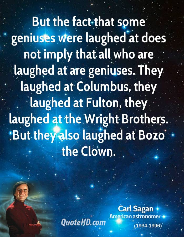 But the fact that some geniuses were laughed at does not imply that all who are laughed at are geniuses. They laughed at Columbus, they laughed at Fulton, they laughed at the Wright Brothers. But they also laughed at Bozo the Clown.
