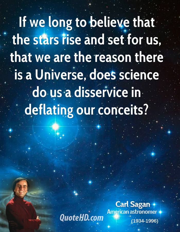 If we long to believe that the stars rise and set for us, that we are the reason there is a Universe, does science do us a disservice in deflating our conceits?