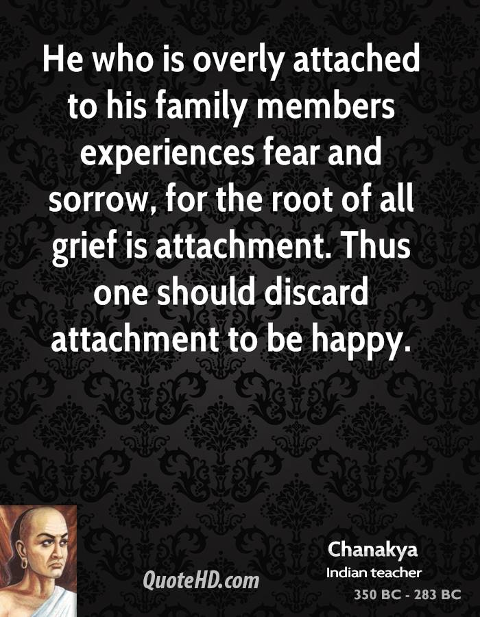 He who is overly attached to his family members experiences fear and sorrow, for the root of all grief is attachment. Thus one should discard attachment to be happy.