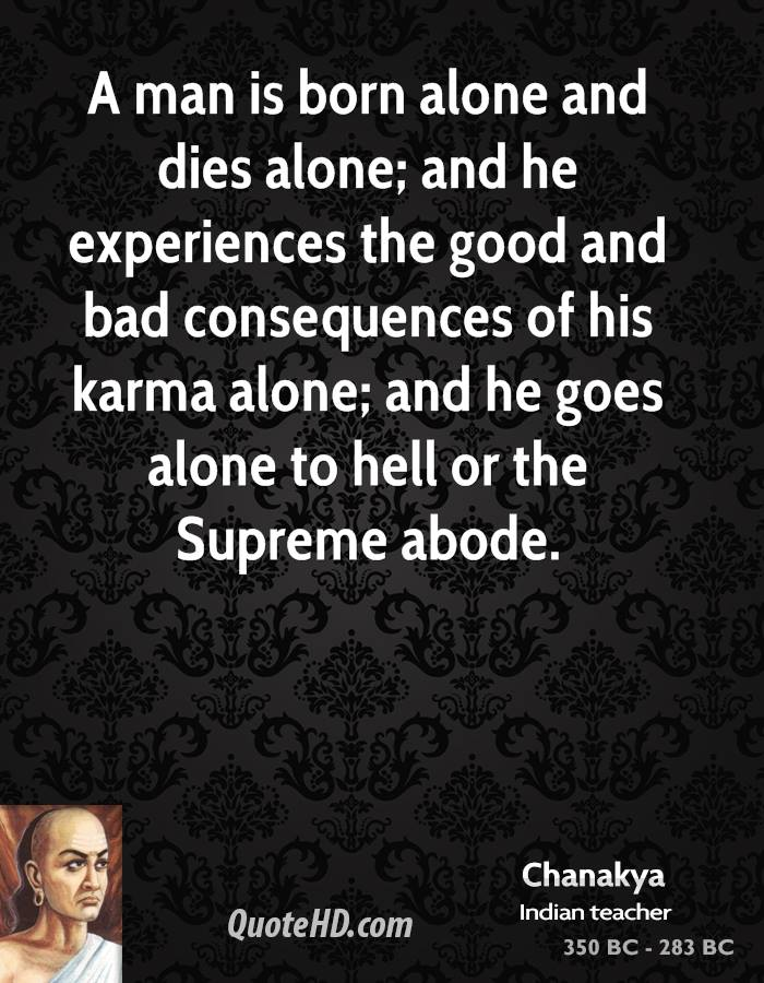 A man is born alone and dies alone; and he experiences the good and bad consequences of his karma alone; and he goes alone to hell or the Supreme abode.