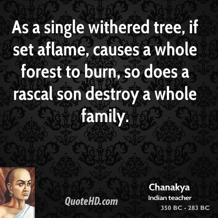 As a single withered tree, if set aflame, causes a whole forest to burn, so does a rascal son destroy a whole family.