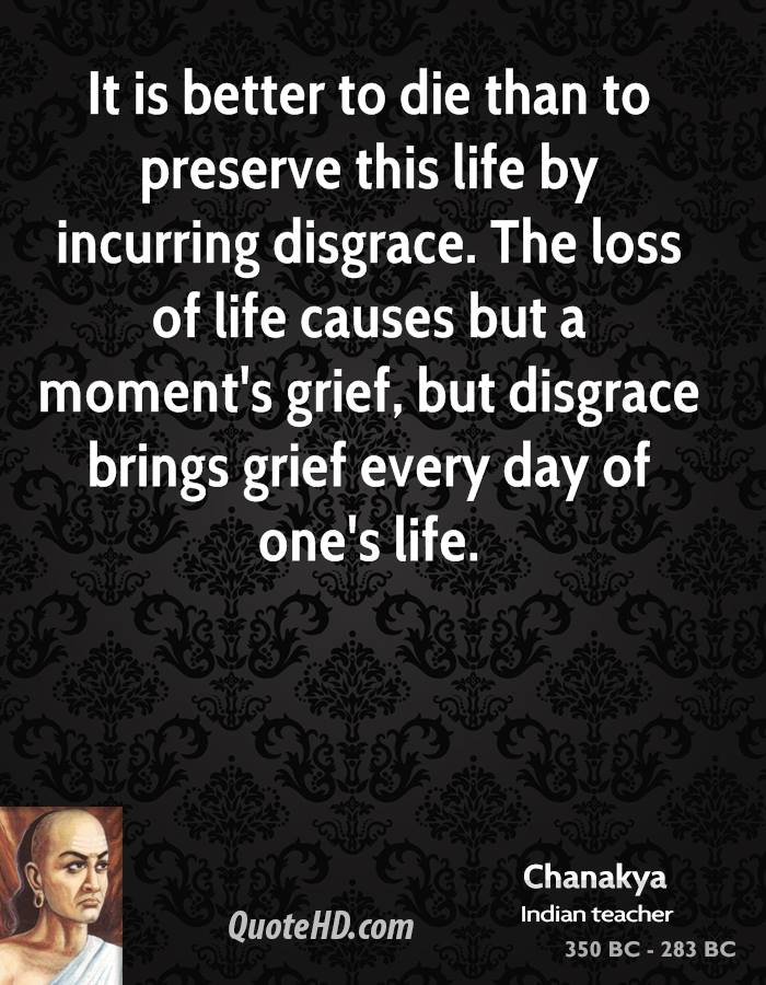 It is better to die than to preserve this life by incurring disgrace. The loss of life causes but a moment's grief, but disgrace brings grief every day of one's life.