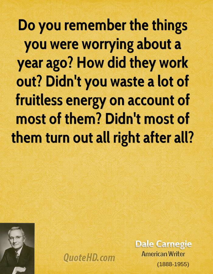 Do you remember the things you were worrying about a year ago? How did they work out? Didn't you waste a lot of fruitless energy on account of most of them? Didn't most of them turn out all right after all?