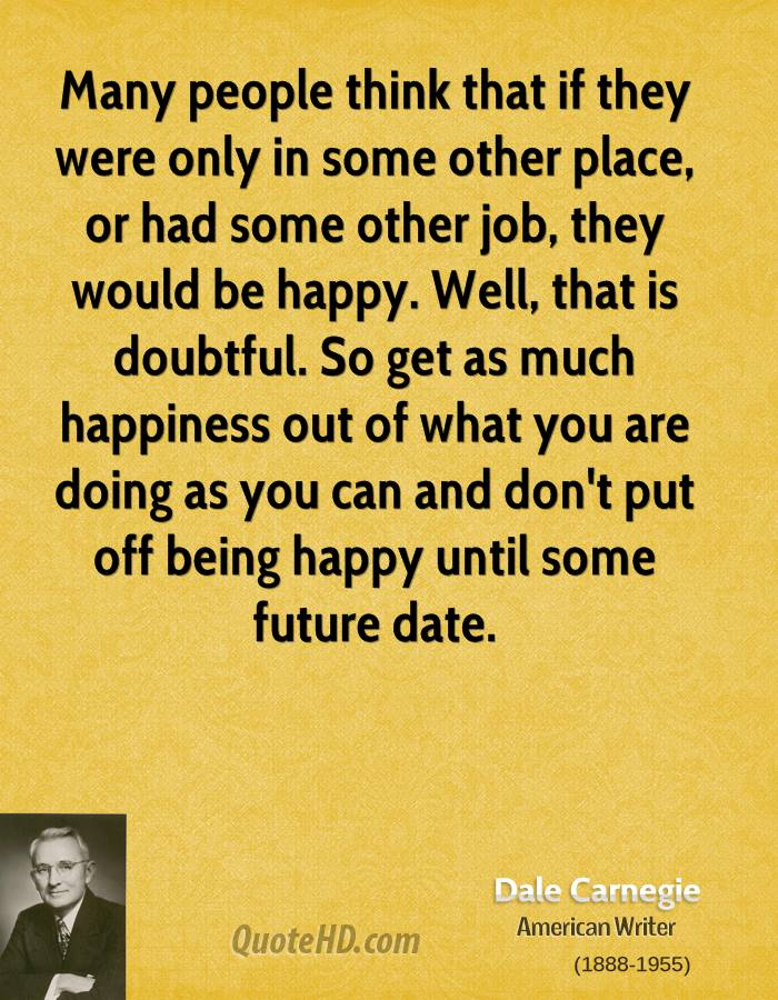 Many people think that if they were only in some other place, or had some other job, they would be happy. Well, that is doubtful. So get as much happiness out of what you are doing as you can and don't put off being happy until some future date.