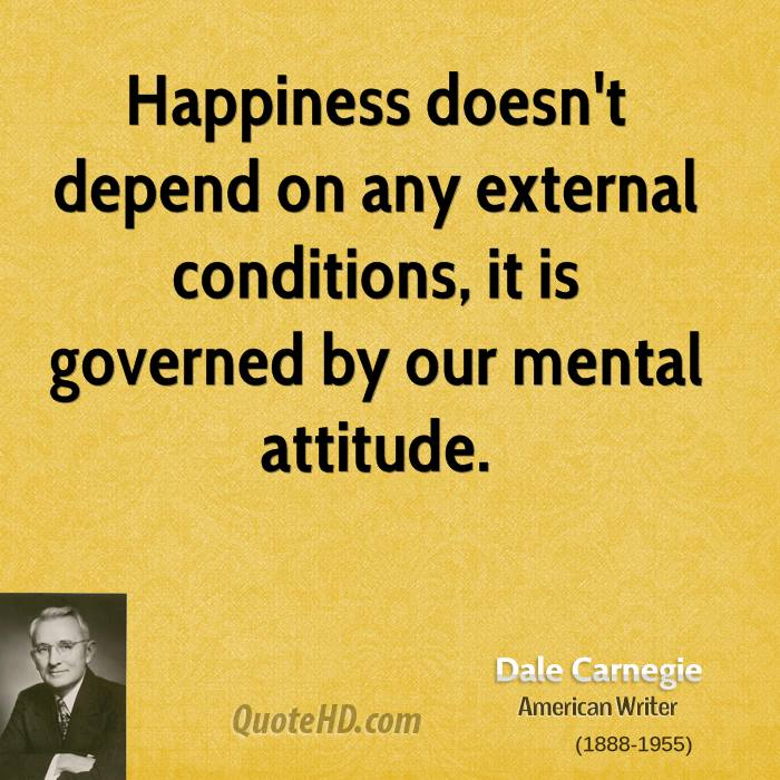 Happiness doesn't depend on any external conditions, it is governed by our mental attitude.