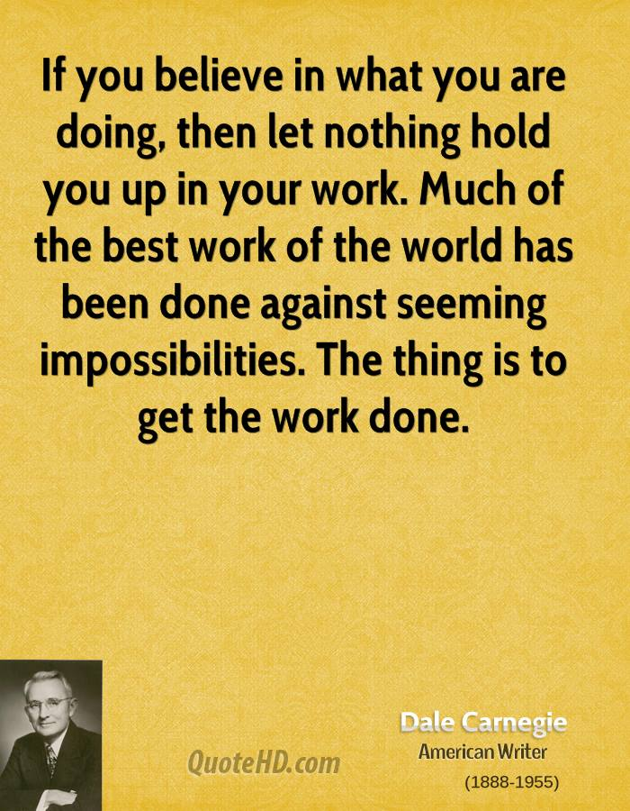 If you believe in what you are doing, then let nothing hold you up in your work. Much of the best work of the world has been done against seeming impossibilities. The thing is to get the work done.