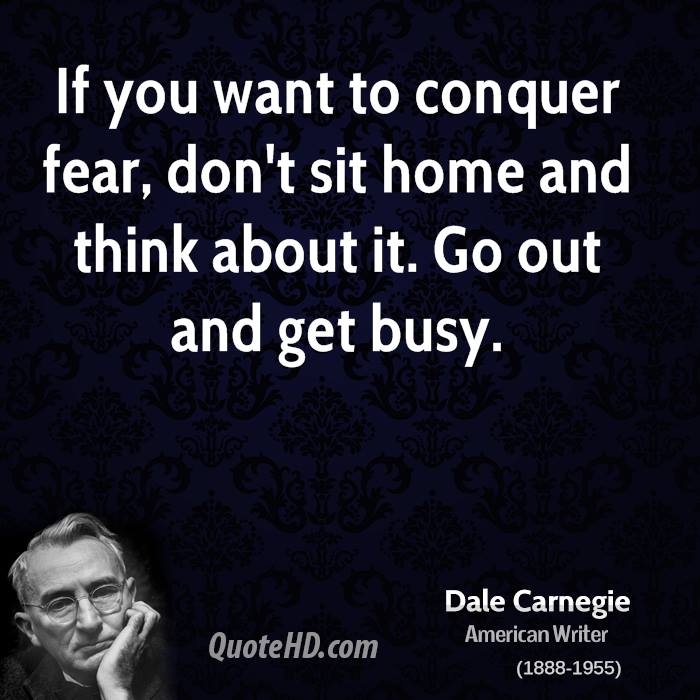 If you want to conquer fear, don't sit home and think about it. Go out and get busy.