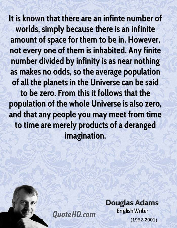 It is known that there are an infinte number of worlds, simply because there is an infinite amount of space for them to be in. However, not every one of them is inhabited. Any finite number divided by infinity is as near nothing as makes no odds, so the average population of all the planets in the Universe can be said to be zero. From this it follows that the population of the whole Universe is also zero, and that any people you may meet from time to time are merely products of a deranged imagination.