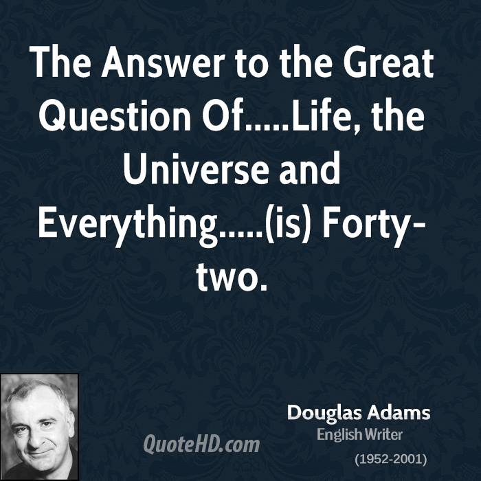 The Answer to the Great Question Of.....Life, the Universe and ...