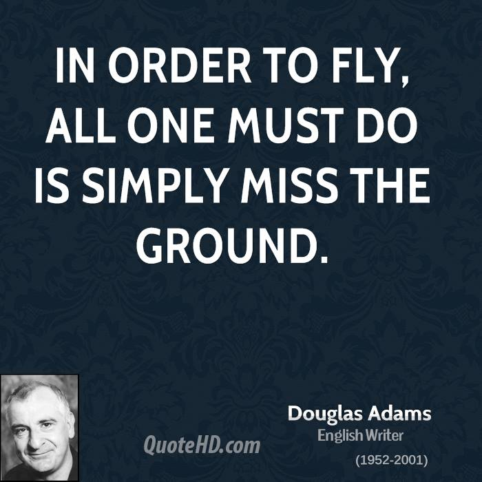 In order to fly, all one must do is simply miss the ground.