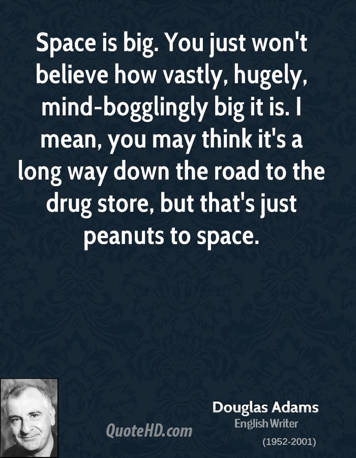 Space is big. You just won't believe how vastly, hugely, mind-bogglingly big it is. I mean, you may think it's a long way down the road to the drug store, but that's just peanuts to space.