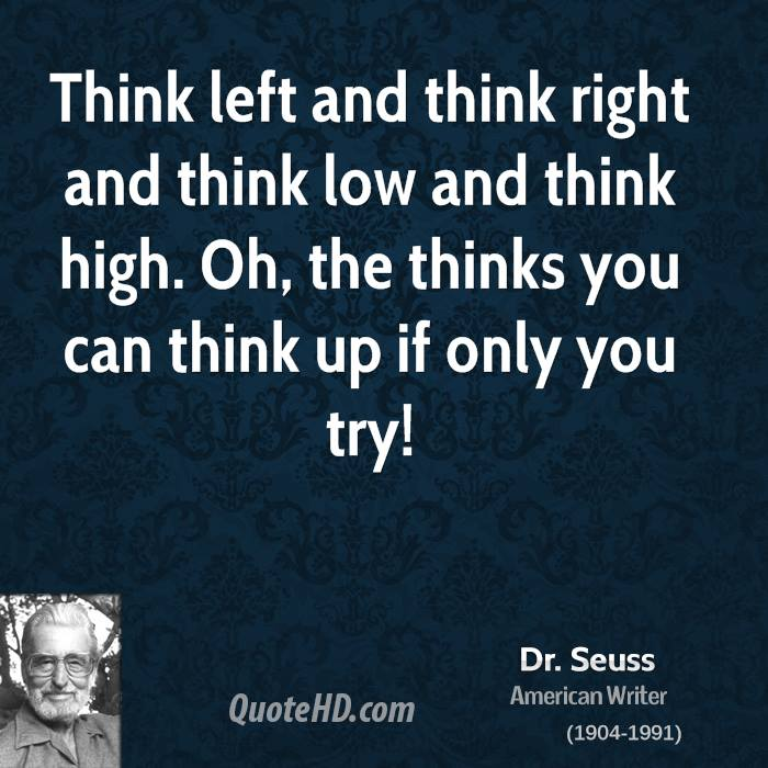Think left and think right and think low and think high. Oh, the thinks you can think up if only you try!