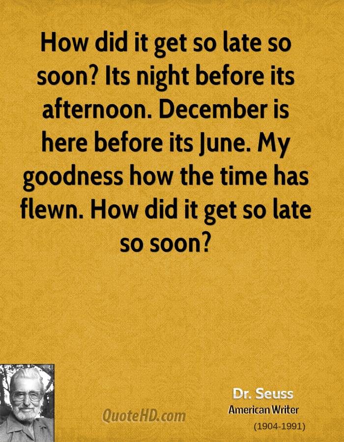 How did it get so late so soon? Its night before its afternoon. December is here before its June. My goodness how the time has flewn. How did it get so late so soon?