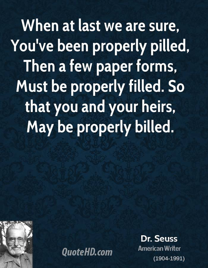 When at last we are sure, You've been properly pilled, Then a few paper forms, Must be properly filled. So that you and your heirs, May be properly billed.
