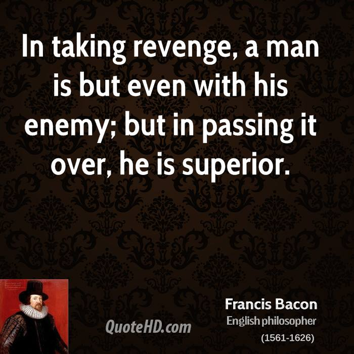 In taking revenge, a man is but even with his enemy; but in passing it over, he is superior.