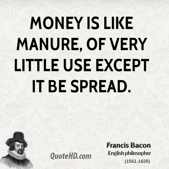 Money is like manure, of very little use except it be spread.