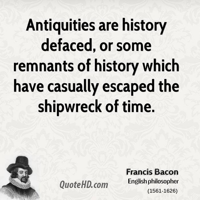 Antiquities are history defaced, or some remnants of history which have casually escaped the shipwreck of time.
