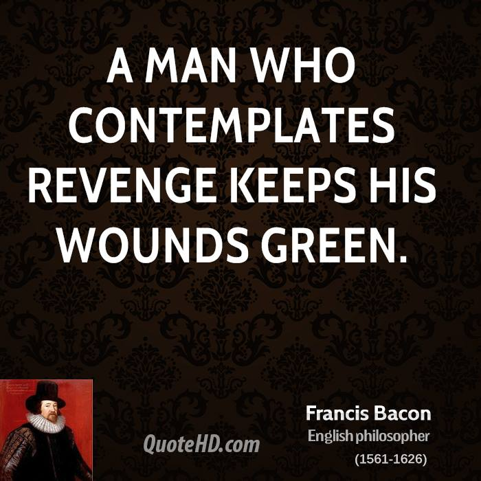 A man who contemplates revenge keeps his wounds green.