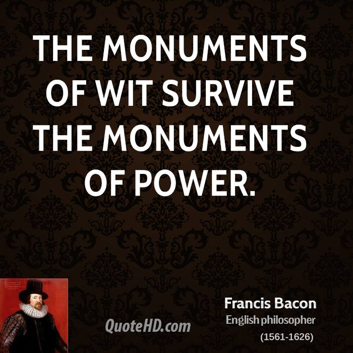 The monuments of wit survive the monuments of power.