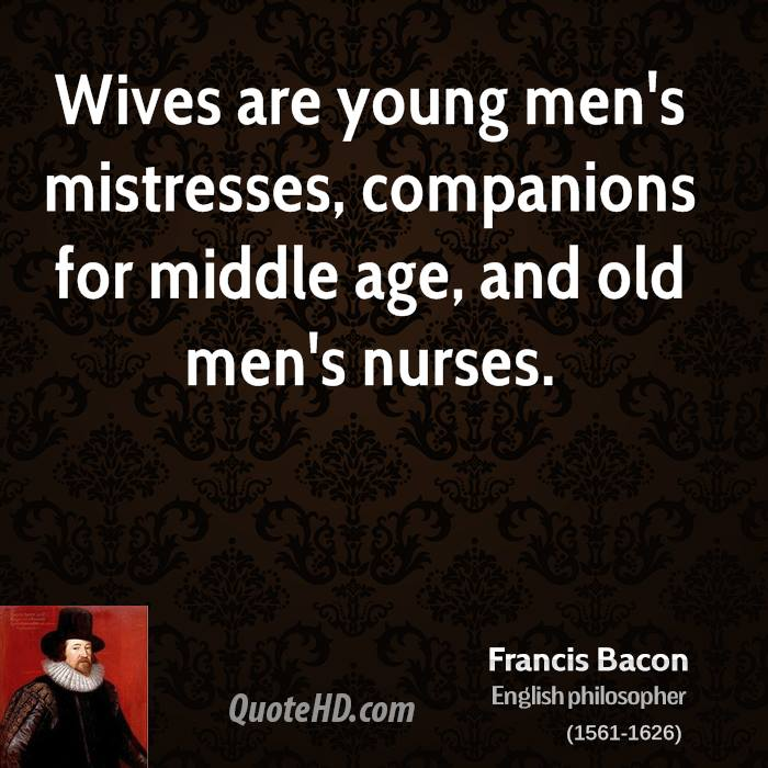 Wives are young men's mistresses, companions for middle age, and old men's nurses.