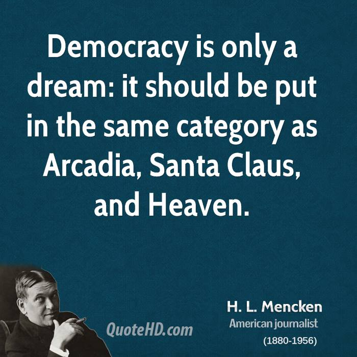 Democracy is only a dream: it should be put in the same category as Arcadia, Santa Claus, and Heaven.